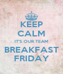 KEEP CALM IT'S OUR TEAM BREAKFAST FRIDAY - Personalised Poster A4 size