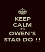 KEEP CALM IT'S OWEN'S STAG DO !! - Personalised Poster A4 size