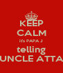 KEEP CALM it's PAPA J telling UNCLE ATTA - Personalised Poster A4 size