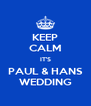 KEEP CALM IT'S PAUL & HANS WEDDING - Personalised Poster A4 size