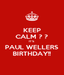 KEEP CALM ? ? IT'S  PAUL WELLERS BIRTHDAY!! - Personalised Poster A4 size