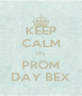 KEEP CALM IT's PROM DAY BEX - Personalised Poster A4 size