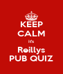 KEEP CALM it's Reillys PUB QUIZ - Personalised Poster A4 size