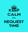 KEEP CALM IT'S  REQUEST TIME - Personalised Poster A4 size