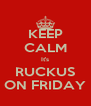 KEEP CALM It's RUCKUS ON FRIDAY - Personalised Poster A4 size