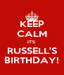 KEEP CALM IT'S  RUSSELL'S BIRTHDAY! - Personalised Poster A4 size