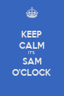 KEEP CALM IT'S SAM O'CLOCK - Personalised Poster A4 size