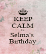 KEEP CALM It's  Selma's  Birthday - Personalised Poster A4 size