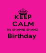 KEEP CALM It's SHANNi SHANZ Birthday   - Personalised Poster A4 size