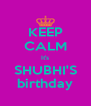 KEEP CALM It's SHUBHI'S birthday - Personalised Poster A4 size
