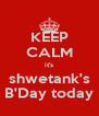 KEEP CALM it's shwetank's B'Day today - Personalised Poster A4 size