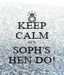KEEP CALM IT'S SOPH'S HEN DO! - Personalised Poster A4 size