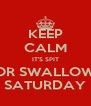 KEEP CALM IT'S SPIT OR SWALLOW SATURDAY - Personalised Poster A4 size