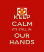 KEEP CALM IT'S STILL IN OUR HANDS - Personalised Poster A4 size