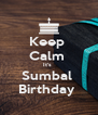 Keep  Calm  It's  Sumbal  Birthday  - Personalised Poster A4 size
