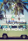 KEEP CALM IT'S SUMMER WILL  WORK FOR MONEY - Personalised Poster A4 size