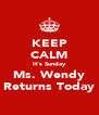 KEEP CALM It's Sunday Ms. Wendy Returns Today - Personalised Poster A4 size