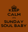KEEP CALM IT'S SUNDAY SOUL BABY - Personalised Poster A4 size