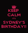 KEEP  CALM IT'S SYDNEY'S BIRTHDAY!! - Personalised Poster A4 size