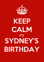 KEEP CALM IT'S SYDNEY'S BIRTHDAY - Personalised Poster A4 size