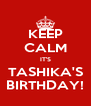KEEP CALM IT'S TASHIKA'S BIRTHDAY! - Personalised Poster A4 size