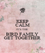 KEEP CALM IT'S THE BIRD FAMILY GET TOGETHER - Personalised Poster A4 size