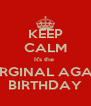 KEEP CALM It's the  ORGINAL AGA's BIRTHDAY - Personalised Poster A4 size