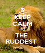 KEEP CALM IT'S THE  RUDDEST  - Personalised Poster A4 size