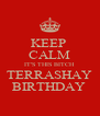 KEEP  CALM IT'S THIS BITCH TERRASHAY BIRTHDAY  - Personalised Poster A4 size