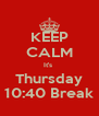 KEEP CALM It's  Thursday 10:40 Break - Personalised Poster A4 size