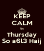 KEEP CALM It's Thursday So a6l3 Haij - Personalised Poster A4 size
