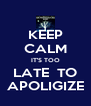 KEEP CALM IT'S TOO LATE  TO APOLIGIZE - Personalised Poster A4 size