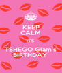 KEEP CALM IT'S  TSHEGO Glam's BIRTHDAY  - Personalised Poster A4 size