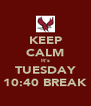 KEEP CALM It's TUESDAY 10:40 BREAK - Personalised Poster A4 size