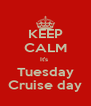 KEEP CALM It's  Tuesday Cruise day - Personalised Poster A4 size