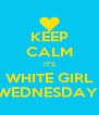 KEEP CALM IT'S WHITE GIRL WEDNESDAY  - Personalised Poster A4 size