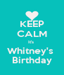 KEEP CALM It's  Whitney's  Birthday - Personalised Poster A4 size