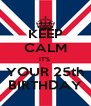 KEEP CALM IT'S  YOUR 25th BIRTHDAY - Personalised Poster A4 size