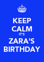 KEEP CALM IT'S ZARA'S BIRTHDAY - Personalised Poster A4 size