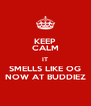 KEEP CALM IT SMELLS LIKE OG NOW AT BUDDIEZ - Personalised Poster A4 size