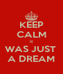 KEEP CALM it WAS JUST  A DREAM - Personalised Poster A4 size