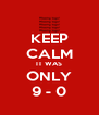 KEEP CALM IT WAS ONLY 9 - 0 - Personalised Poster A4 size