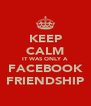KEEP CALM IT WAS ONLY A FACEBOOK FRIENDSHIP - Personalised Poster A4 size