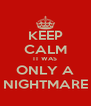 KEEP CALM IT WAS ONLY A NIGHTMARE - Personalised Poster A4 size