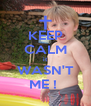 KEEP CALM it WASN'T ME !  - Personalised Poster A4 size