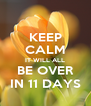 KEEP CALM IT WILL ALL BE OVER IN 11 DAYS - Personalised Poster A4 size