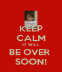 KEEP CALM IT WILL BE OVER  SOON! - Personalised Poster A4 size
