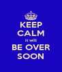 KEEP CALM it will BE OVER SOON - Personalised Poster A4 size