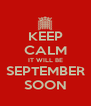 KEEP CALM IT WILL BE SEPTEMBER SOON - Personalised Poster A4 size