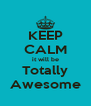 KEEP CALM it will be Totally Awesome - Personalised Poster A4 size
